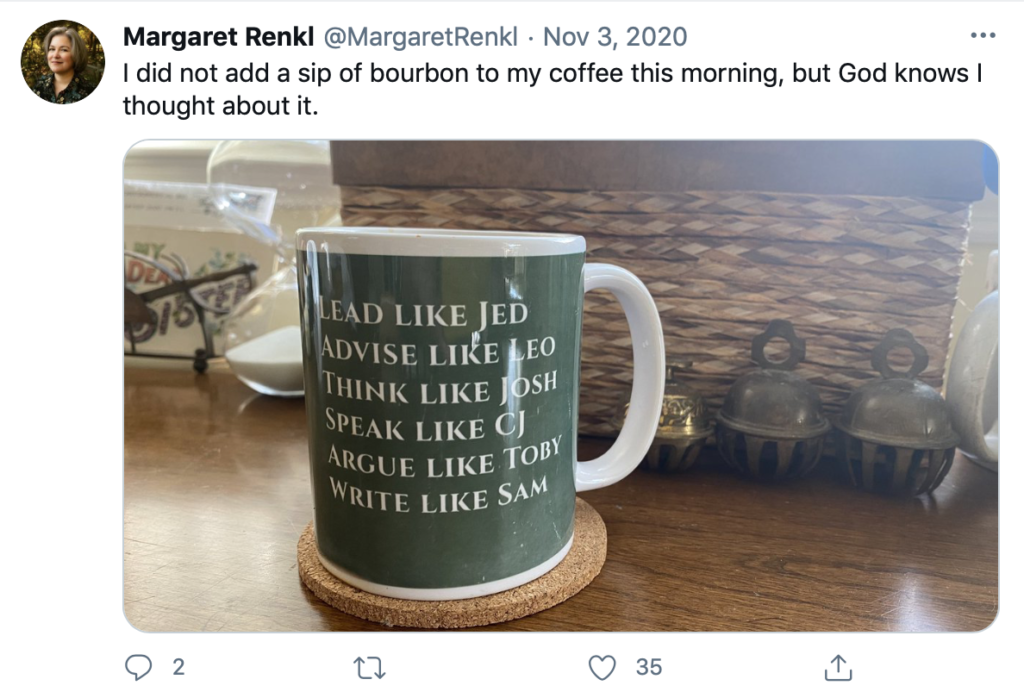 "A screen grab of Margaret Renkl's tweet on 3 November 2020 saying ""I did not add a sip of bourbon to my coffee this morning, but god knows I thought about it"" above her photo of a green mug with white lettering that reads ""lead like Jed, Advise like Leo, Think like Josh, Speak like CJ, Argue like Toby, Write like Sam""."